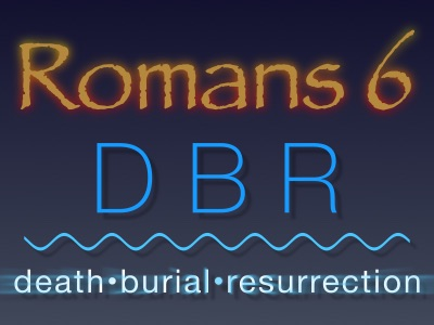 Romans 6 - Death, Burial and Resurrection with Christ